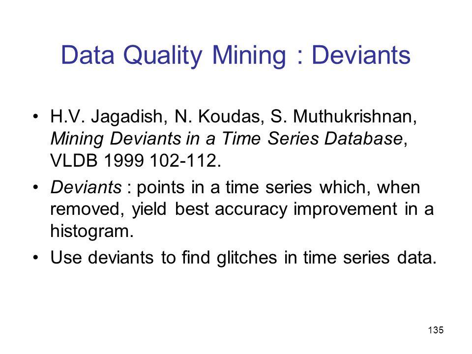 135 Data Quality Mining : Deviants H.V. Jagadish, N. Koudas, S. Muthukrishnan, Mining Deviants in a Time Series Database, VLDB 1999 102-112. Deviants