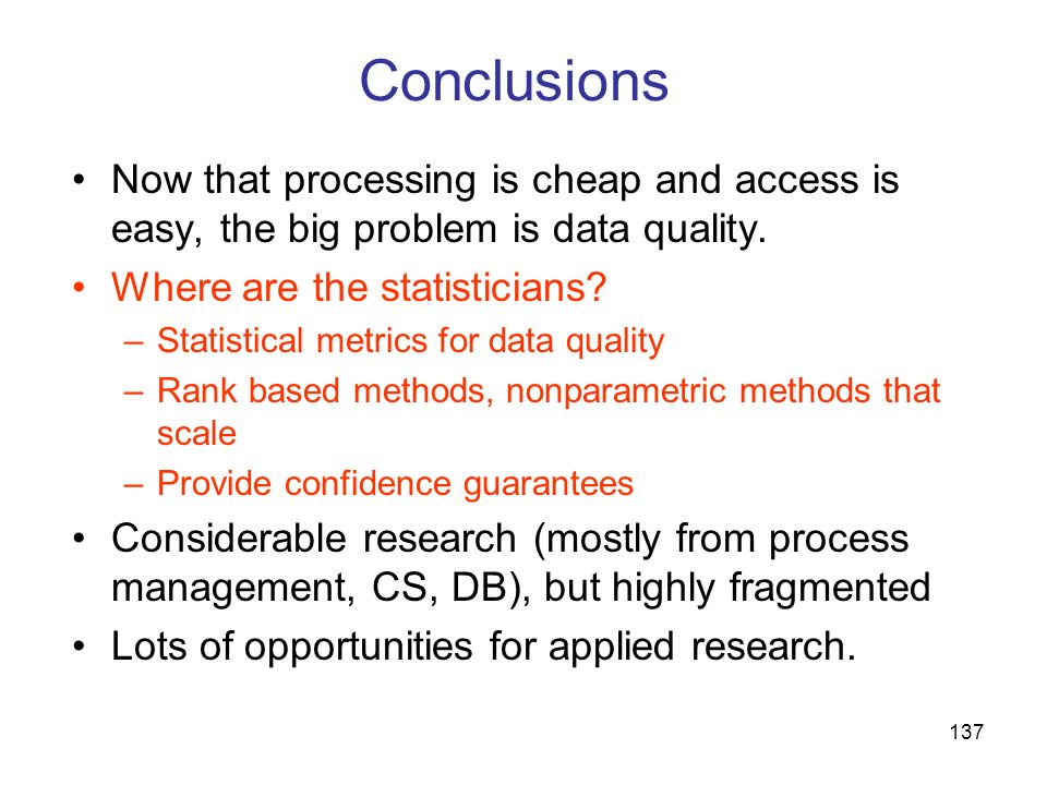 137 Conclusions Now that processing is cheap and access is easy, the big problem is data quality. Where are the statisticians? –Statistical metrics fo