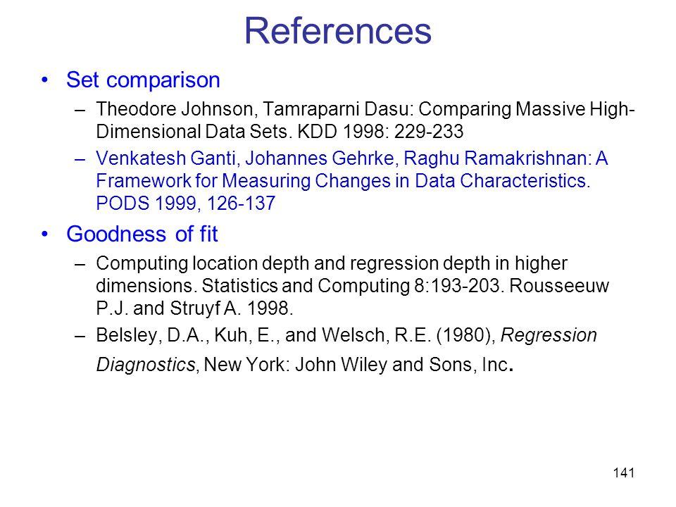 141 References Set comparison –Theodore Johnson, Tamraparni Dasu: Comparing Massive High- Dimensional Data Sets. KDD 1998: 229-233 –Venkatesh Ganti, J