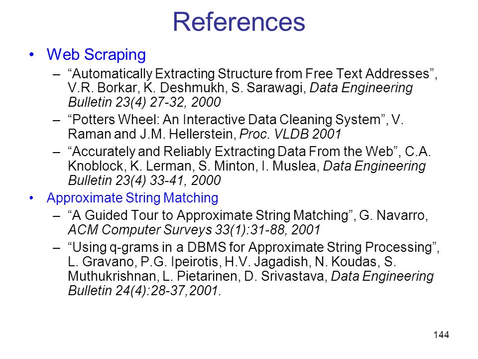 144 References Web Scraping –Automatically Extracting Structure from Free Text Addresses, V.R. Borkar, K. Deshmukh, S. Sarawagi, Data Engineering Bull