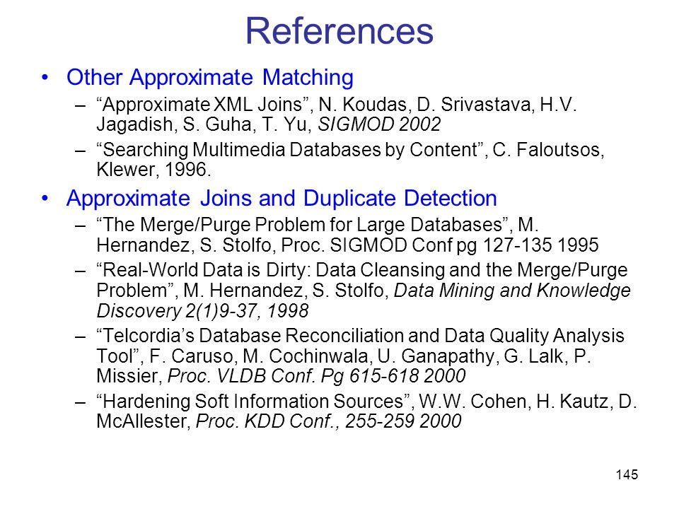 145 References Other Approximate Matching –Approximate XML Joins, N. Koudas, D. Srivastava, H.V. Jagadish, S. Guha, T. Yu, SIGMOD 2002 –Searching Mult
