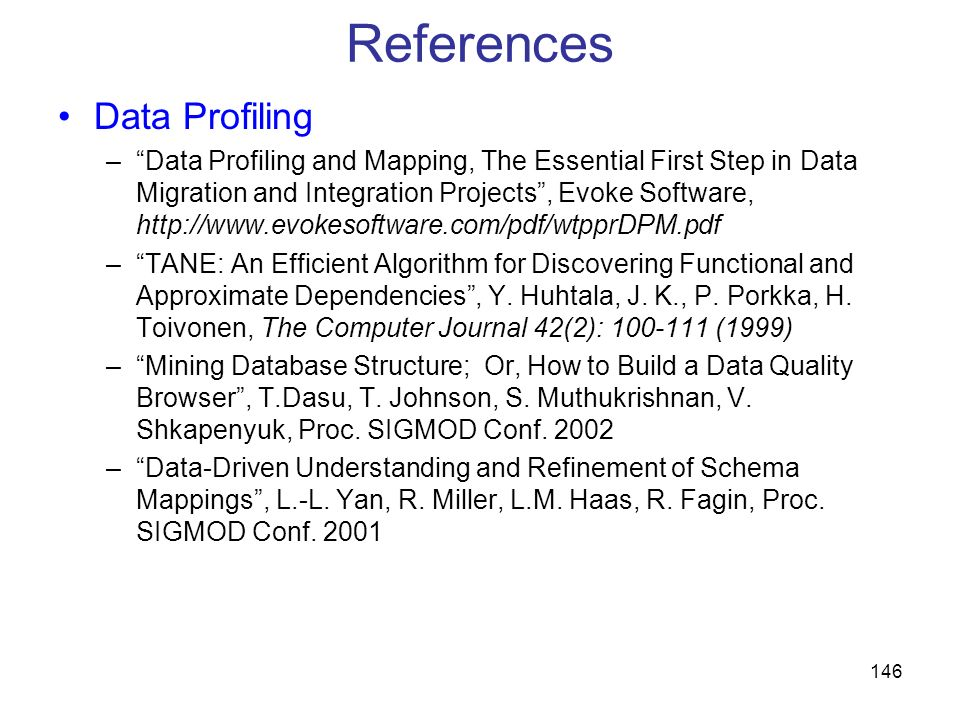 146 References Data Profiling –Data Profiling and Mapping, The Essential First Step in Data Migration and Integration Projects, Evoke Software, http:/