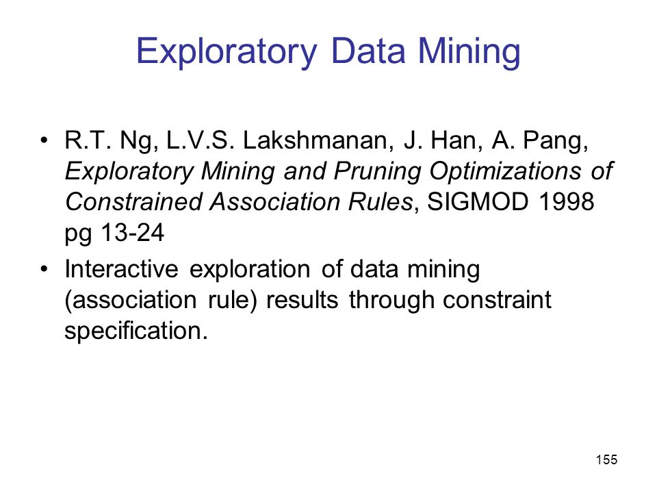 155 Exploratory Data Mining R.T. Ng, L.V.S. Lakshmanan, J. Han, A. Pang, Exploratory Mining and Pruning Optimizations of Constrained Association Rules