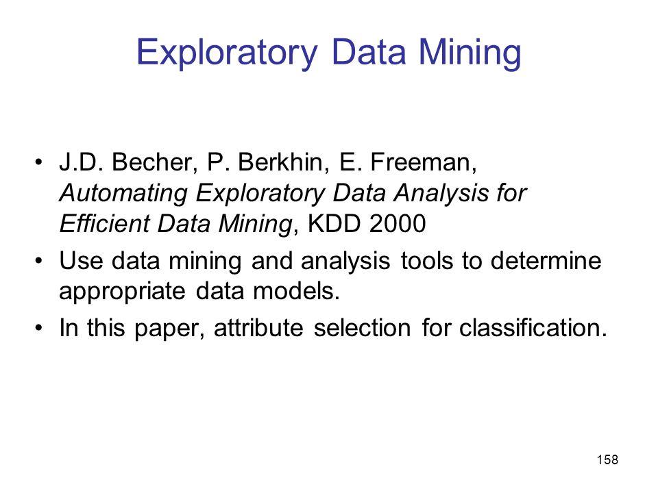 158 Exploratory Data Mining J.D. Becher, P. Berkhin, E. Freeman, Automating Exploratory Data Analysis for Efficient Data Mining, KDD 2000 Use data min