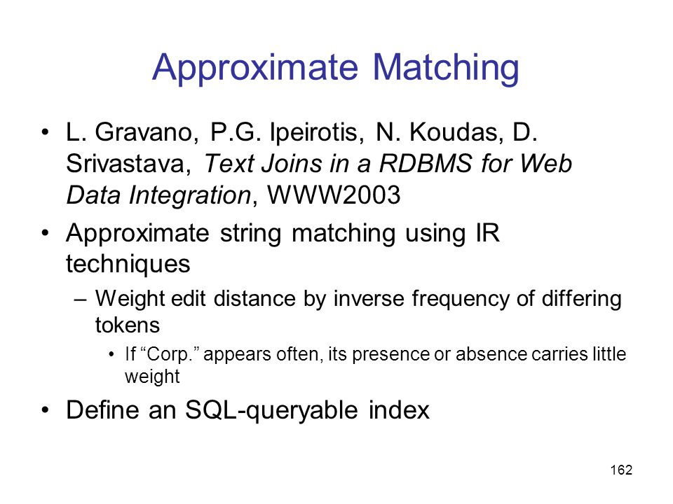 162 Approximate Matching L. Gravano, P.G. Ipeirotis, N. Koudas, D. Srivastava, Text Joins in a RDBMS for Web Data Integration, WWW2003 Approximate str
