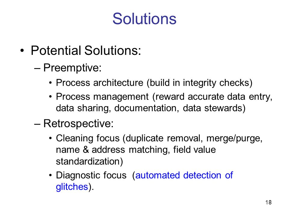 18 Solutions Potential Solutions: –Preemptive: Process architecture (build in integrity checks) Process management (reward accurate data entry, data s
