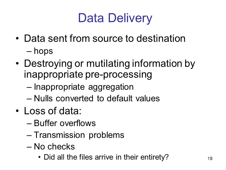 19 Data Delivery Data sent from source to destination –hops Destroying or mutilating information by inappropriate pre-processing –Inappropriate aggreg