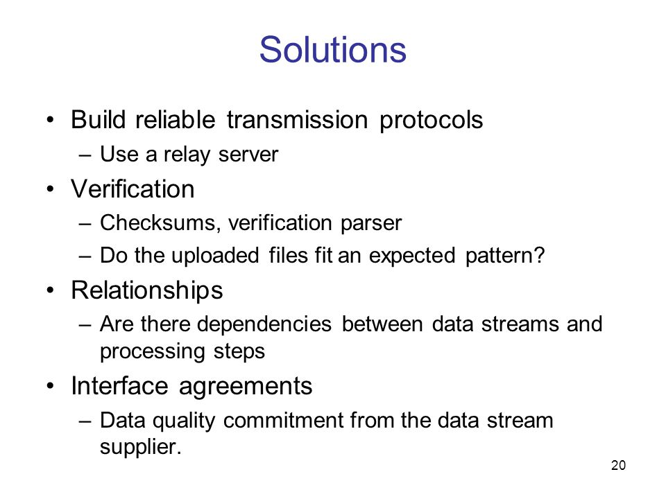20 Solutions Build reliable transmission protocols –Use a relay server Verification –Checksums, verification parser –Do the uploaded files fit an expe