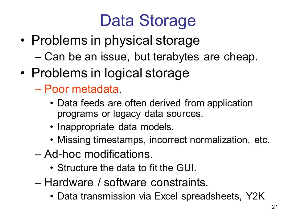 21 Data Storage Problems in physical storage –Can be an issue, but terabytes are cheap. Problems in logical storage –Poor metadata. Data feeds are oft
