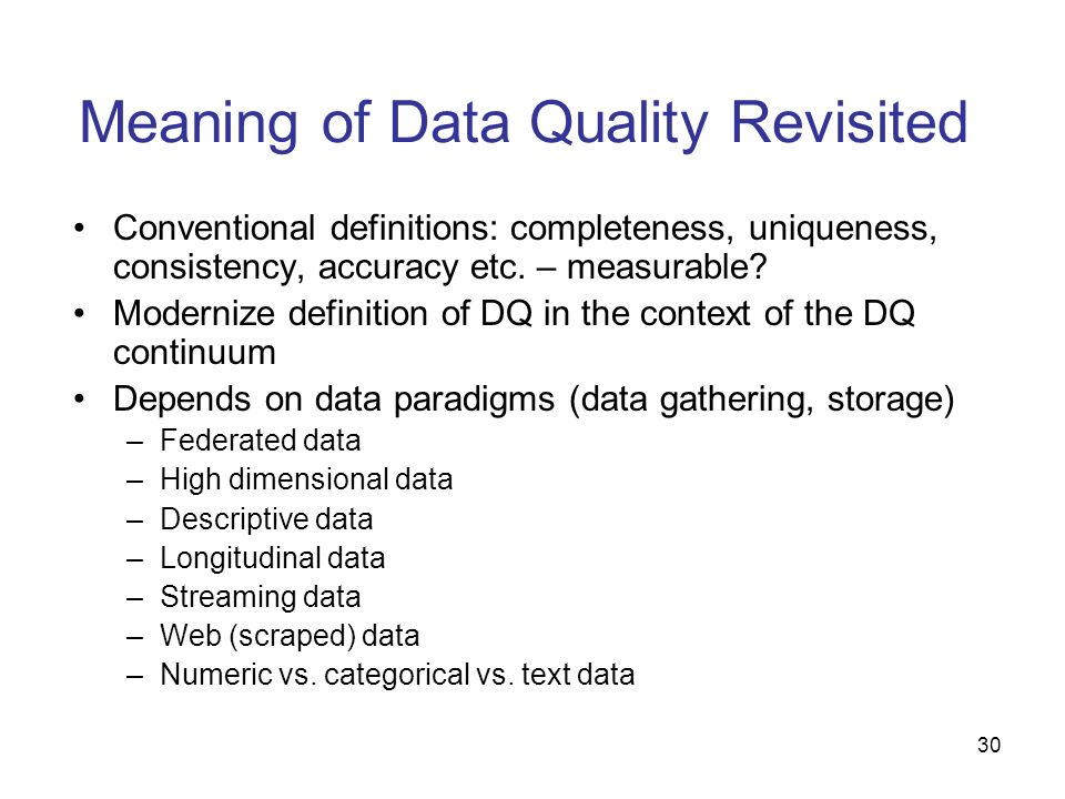 30 Meaning of Data Quality Revisited Conventional definitions: completeness, uniqueness, consistency, accuracy etc. – measurable? Modernize definition