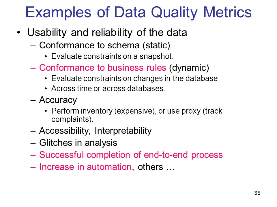 35 Examples of Data Quality Metrics Usability and reliability of the data –Conformance to schema (static) Evaluate constraints on a snapshot. –Conform