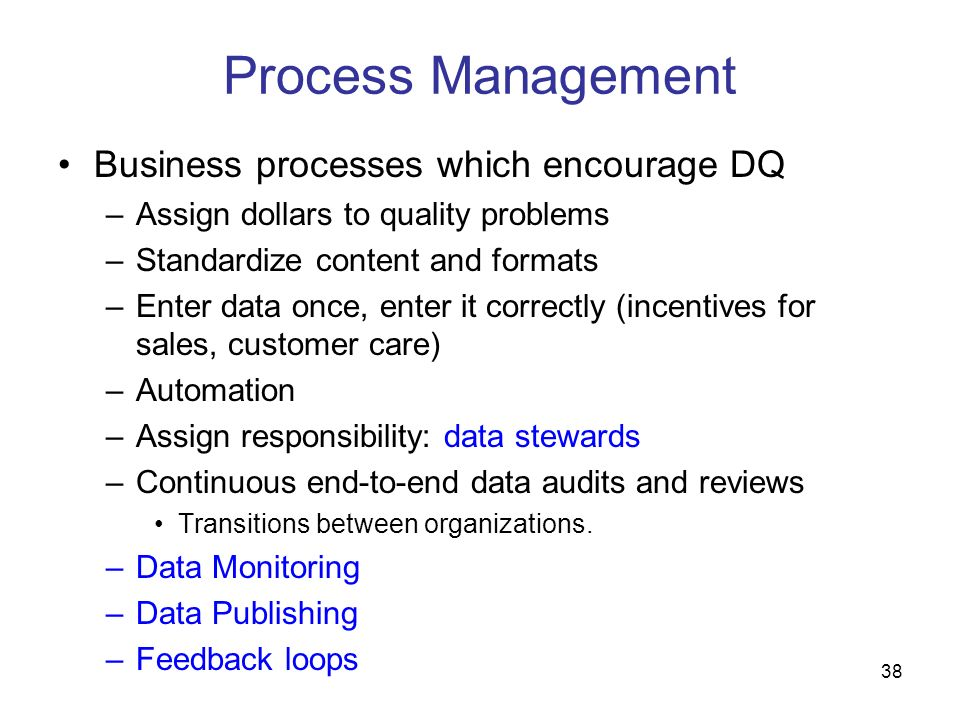 38 Process Management Business processes which encourage DQ –Assign dollars to quality problems –Standardize content and formats –Enter data once, ent