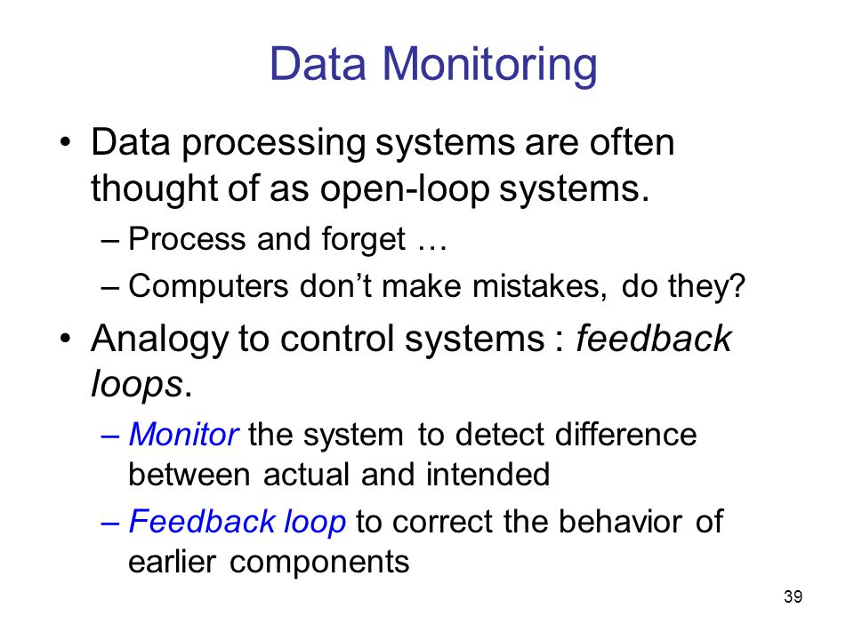 39 Data Monitoring Data processing systems are often thought of as open-loop systems. –Process and forget … –Computers dont make mistakes, do they? An