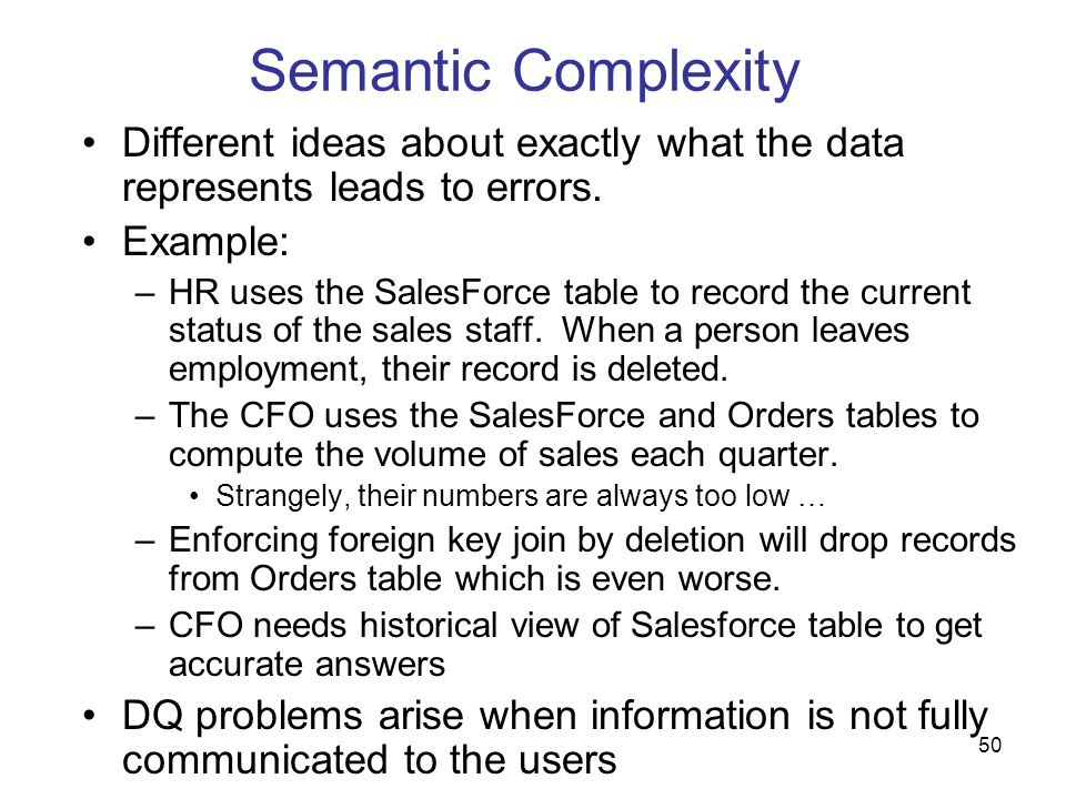 50 Semantic Complexity Different ideas about exactly what the data represents leads to errors. Example: –HR uses the SalesForce table to record the cu