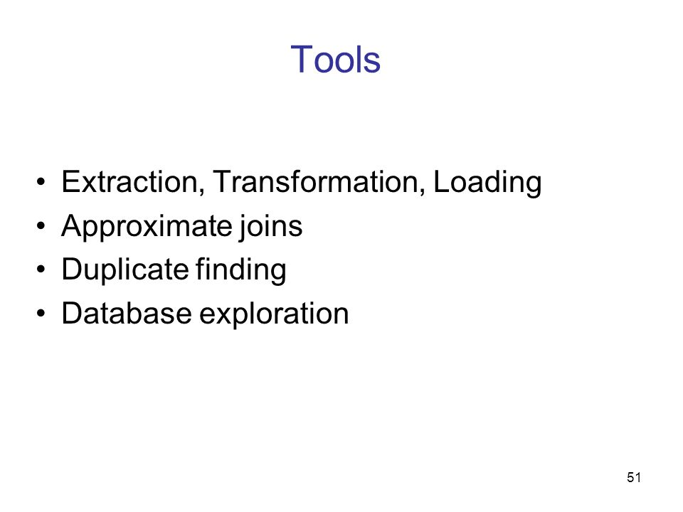 51 Tools Extraction, Transformation, Loading Approximate joins Duplicate finding Database exploration