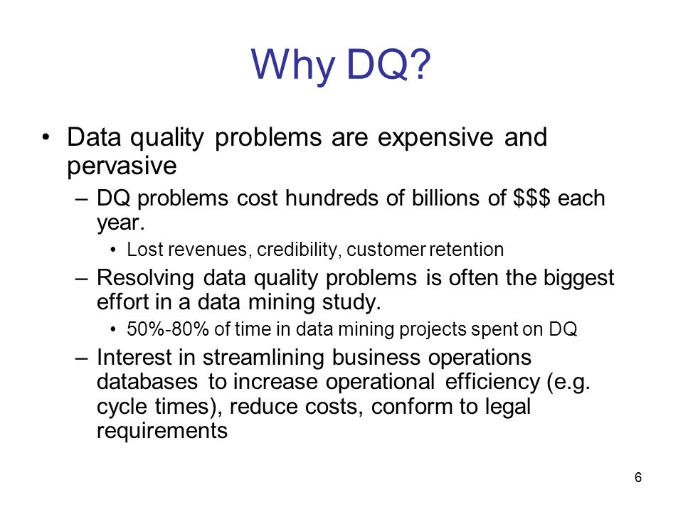 6 Why DQ? Data quality problems are expensive and pervasive –DQ problems cost hundreds of billions of $$$ each year. Lost revenues, credibility, custo
