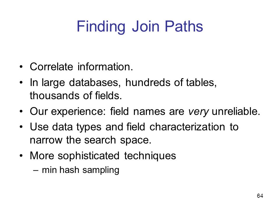 64 Finding Join Paths Correlate information. In large databases, hundreds of tables, thousands of fields. Our experience: field names are very unrelia