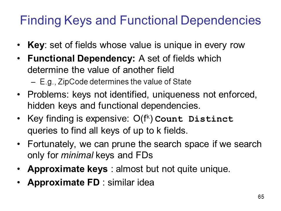65 Finding Keys and Functional Dependencies Key: set of fields whose value is unique in every row Functional Dependency: A set of fields which determi