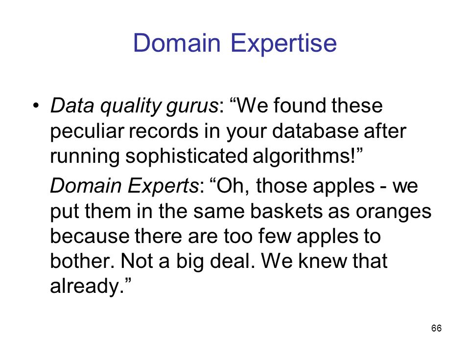 66 Domain Expertise Data quality gurus: We found these peculiar records in your database after running sophisticated algorithms! Domain Experts: Oh, t