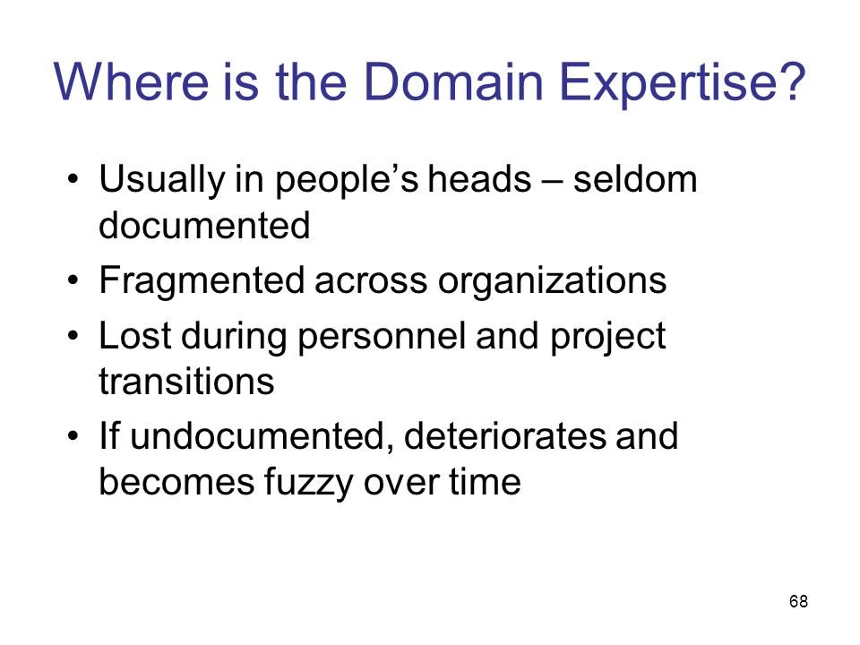 68 Where is the Domain Expertise? Usually in peoples heads – seldom documented Fragmented across organizations Lost during personnel and project trans