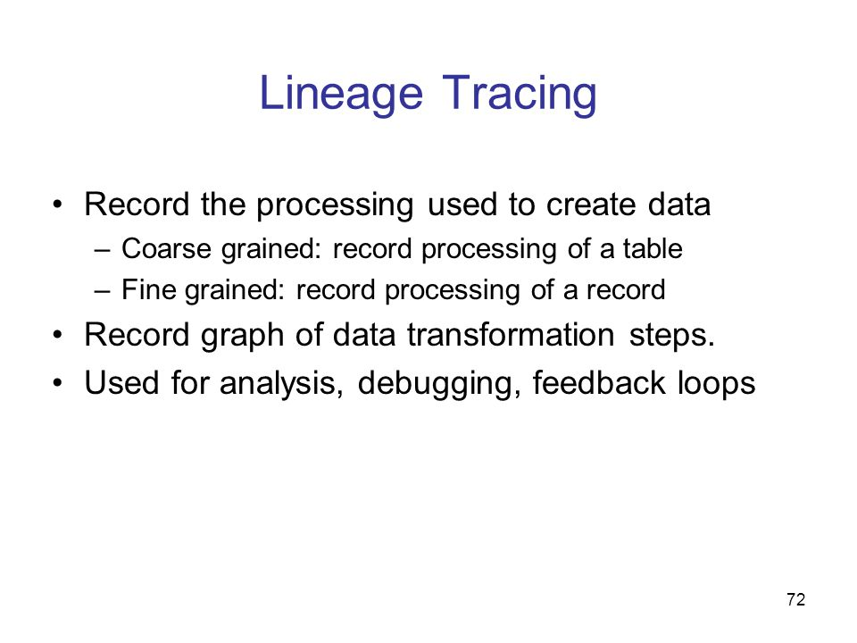 72 Lineage Tracing Record the processing used to create data –Coarse grained: record processing of a table –Fine grained: record processing of a recor