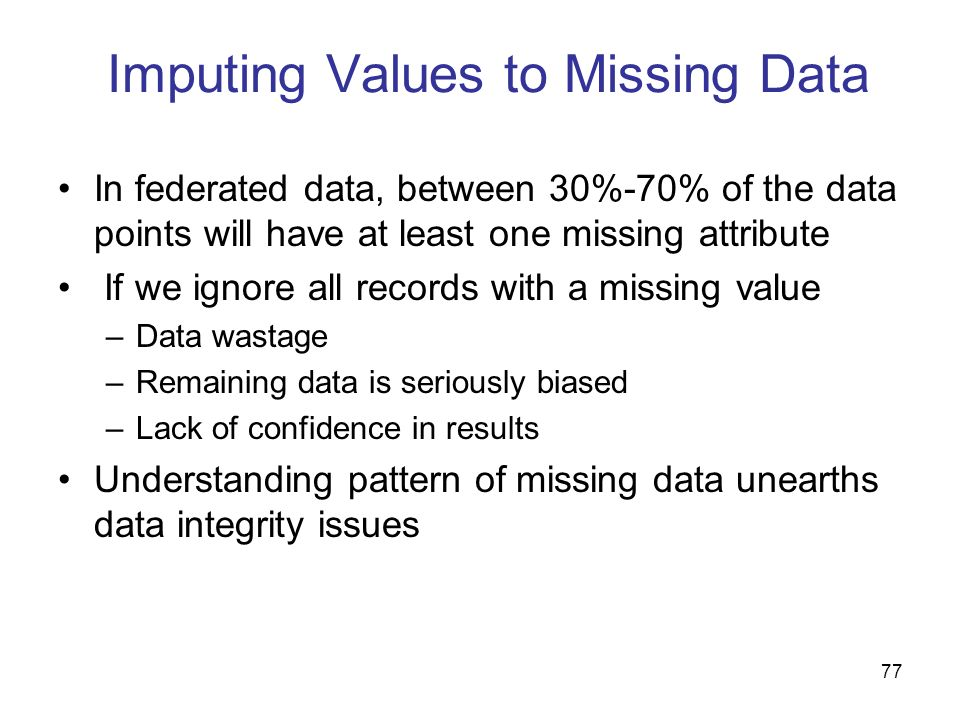 77 Imputing Values to Missing Data In federated data, between 30%-70% of the data points will have at least one missing attribute If we ignore all rec