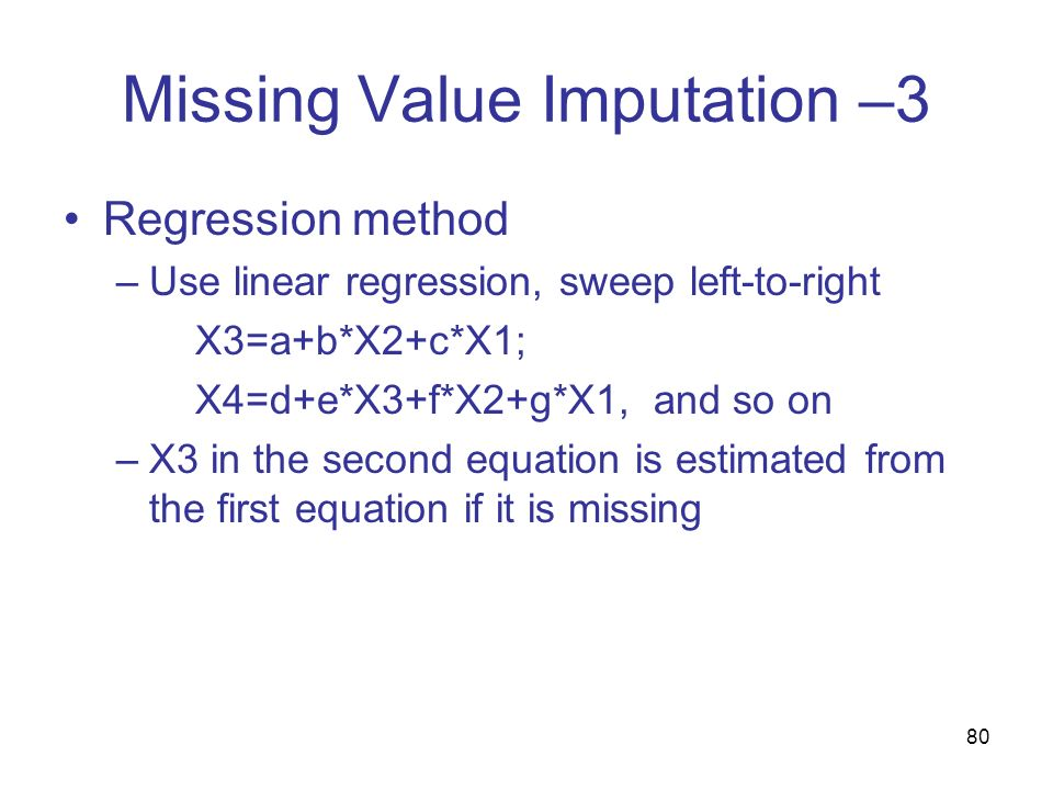 80 Missing Value Imputation –3 Regression method –Use linear regression, sweep left-to-right X3=a+b*X2+c*X1; X4=d+e*X3+f*X2+g*X1, and so on –X3 in the
