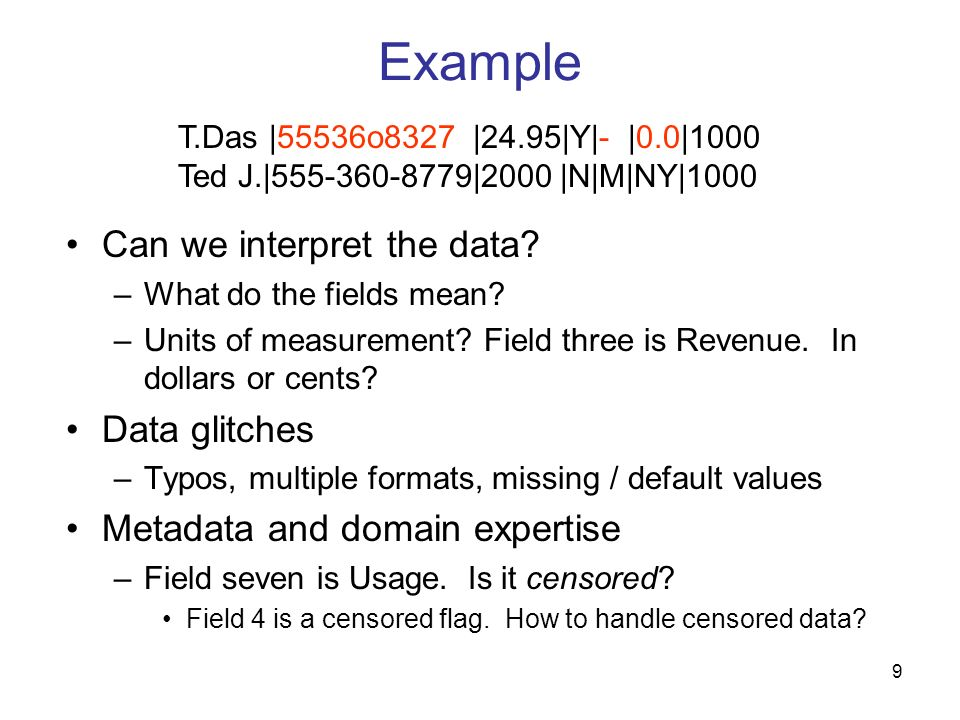 9 Example Can we interpret the data? –What do the fields mean? –Units of measurement? Field three is Revenue. In dollars or cents? Data glitches –Typo