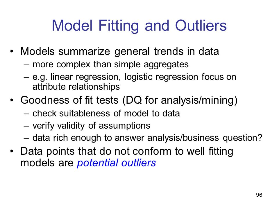 96 Model Fitting and Outliers Models summarize general trends in data –more complex than simple aggregates –e.g. linear regression, logistic regressio