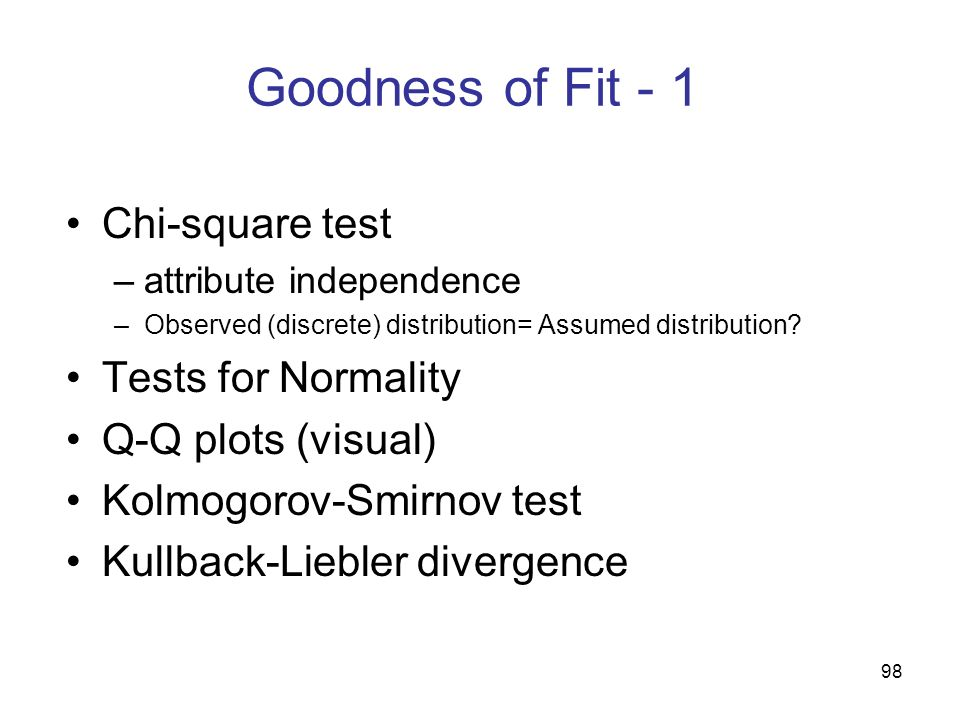 98 Goodness of Fit - 1 Chi-square test –attribute independence –Observed (discrete) distribution= Assumed distribution? Tests for Normality Q-Q plots