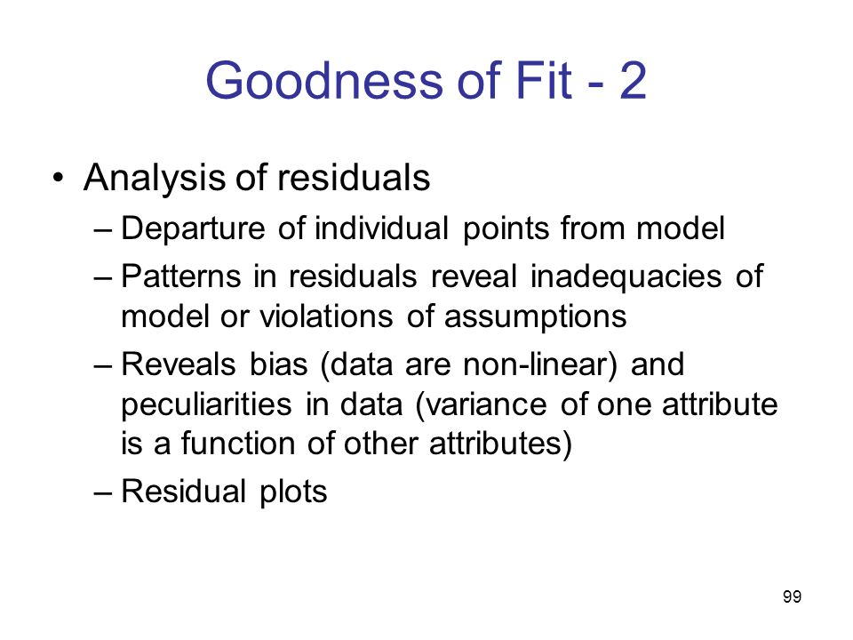 99 Goodness of Fit - 2 Analysis of residuals –Departure of individual points from model –Patterns in residuals reveal inadequacies of model or violati
