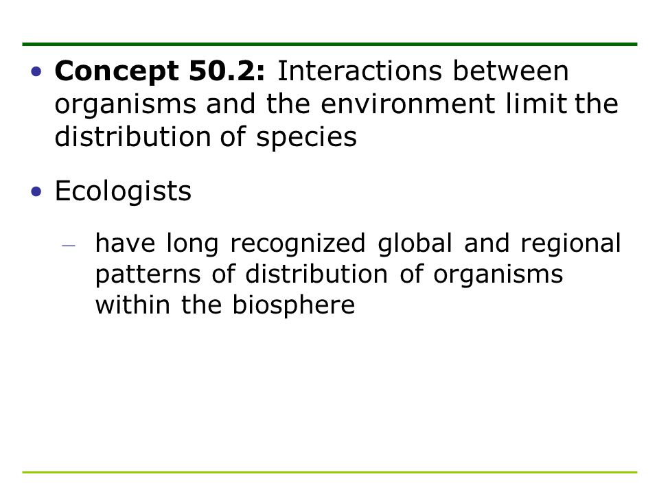 Concept 50.2: Interactions between organisms and the environment limit the distribution of species Ecologists – have long recognized global and region