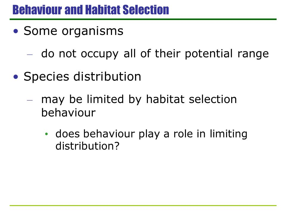 Behaviour and Habitat Selection Some organisms – do not occupy all of their potential range Species distribution – may be limited by habitat selection