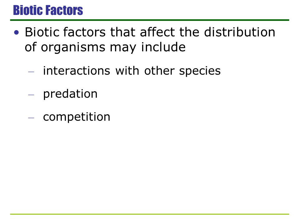 Biotic Factors Biotic factors that affect the distribution of organisms may include – interactions with other species – predation – competition
