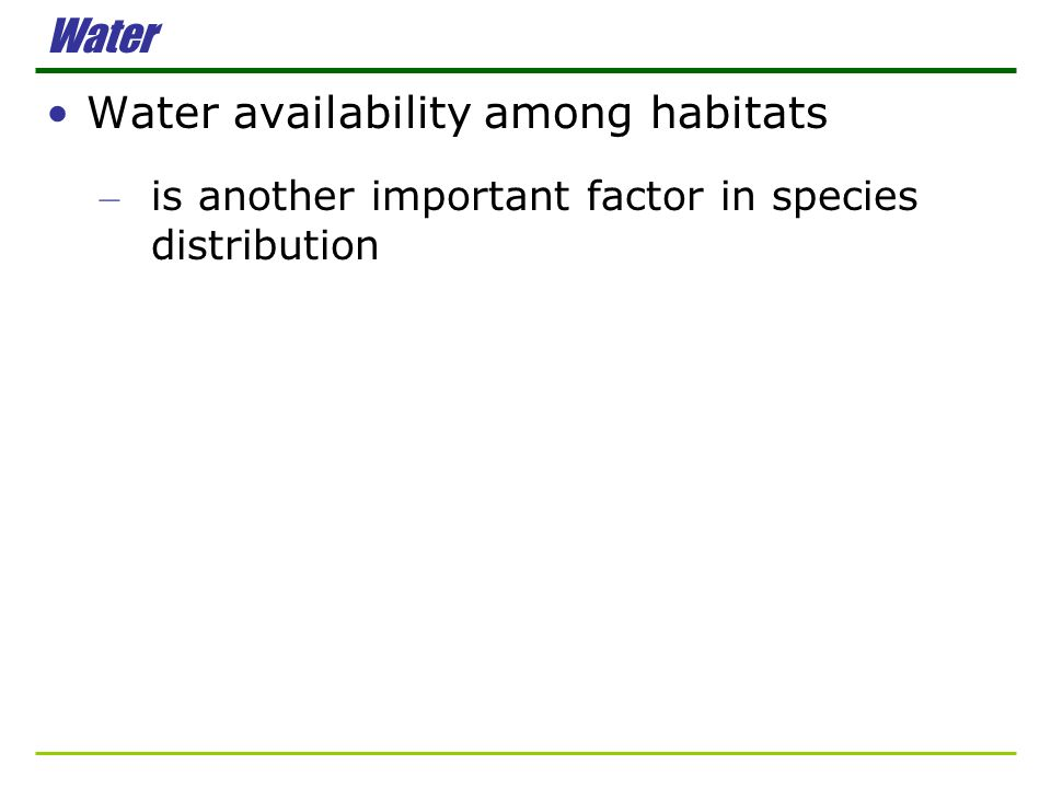 Water Water availability among habitats – is another important factor in species distribution