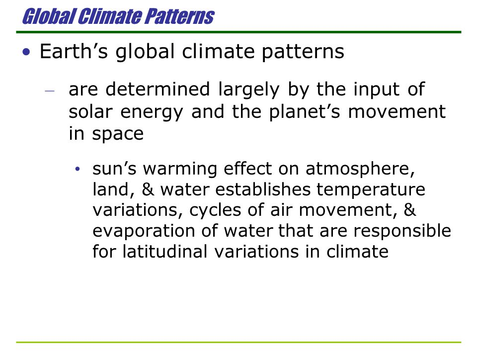 Global Climate Patterns Earths global climate patterns – are determined largely by the input of solar energy and the planets movement in space suns wa