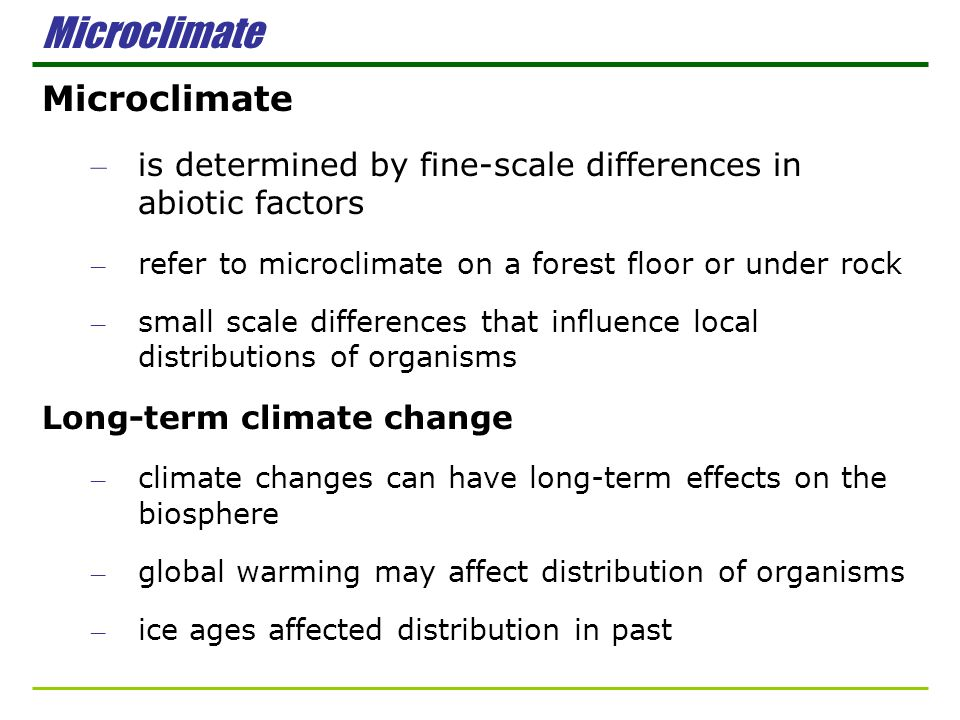 Microclimate – is determined by fine-scale differences in abiotic factors – refer to microclimate on a forest floor or under rock – small scale differ