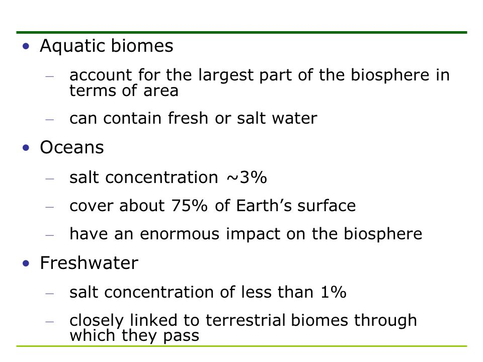 Aquatic biomes – account for the largest part of the biosphere in terms of area – can contain fresh or salt water Oceans – salt concentration ~3% – co
