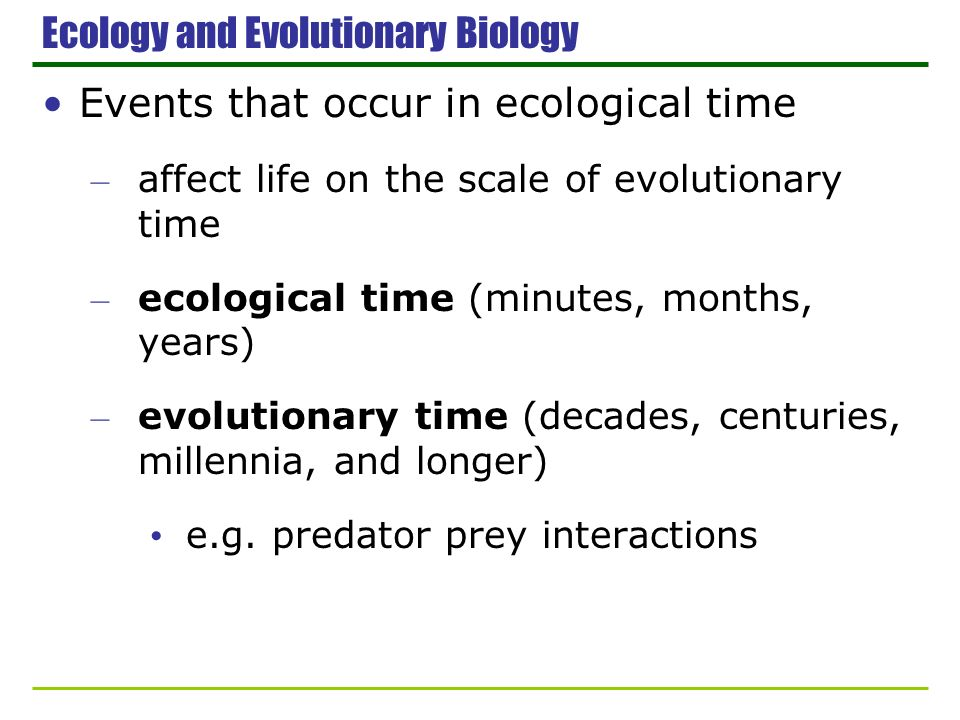 Ecology and Evolutionary Biology Events that occur in ecological time – affect life on the scale of evolutionary time – ecological time (minutes, mont