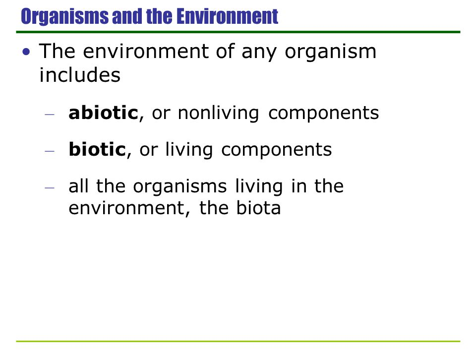 Organisms and the Environment The environment of any organism includes – abiotic, or nonliving components – biotic, or living components – all the org