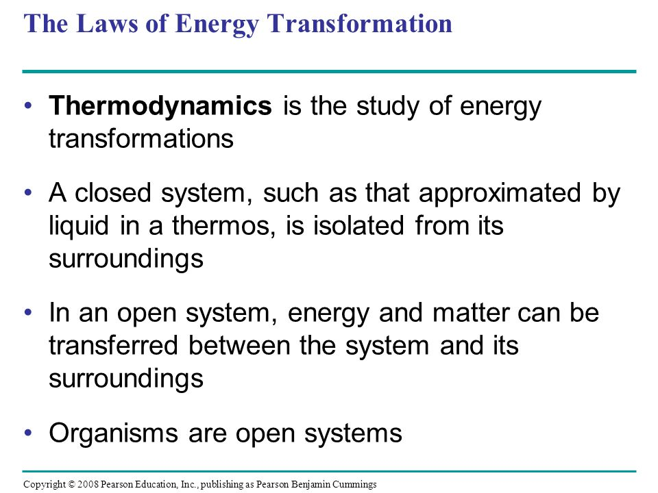 The First Law of Thermodynamics According to the first law of thermodynamics, the energy of the universe is constant: – Energy can be transferred and transformed, but it cannot be created or destroyed The first law is also called the principle of conservation of energy Copyright © 2008 Pearson Education, Inc., publishing as Pearson Benjamin Cummings