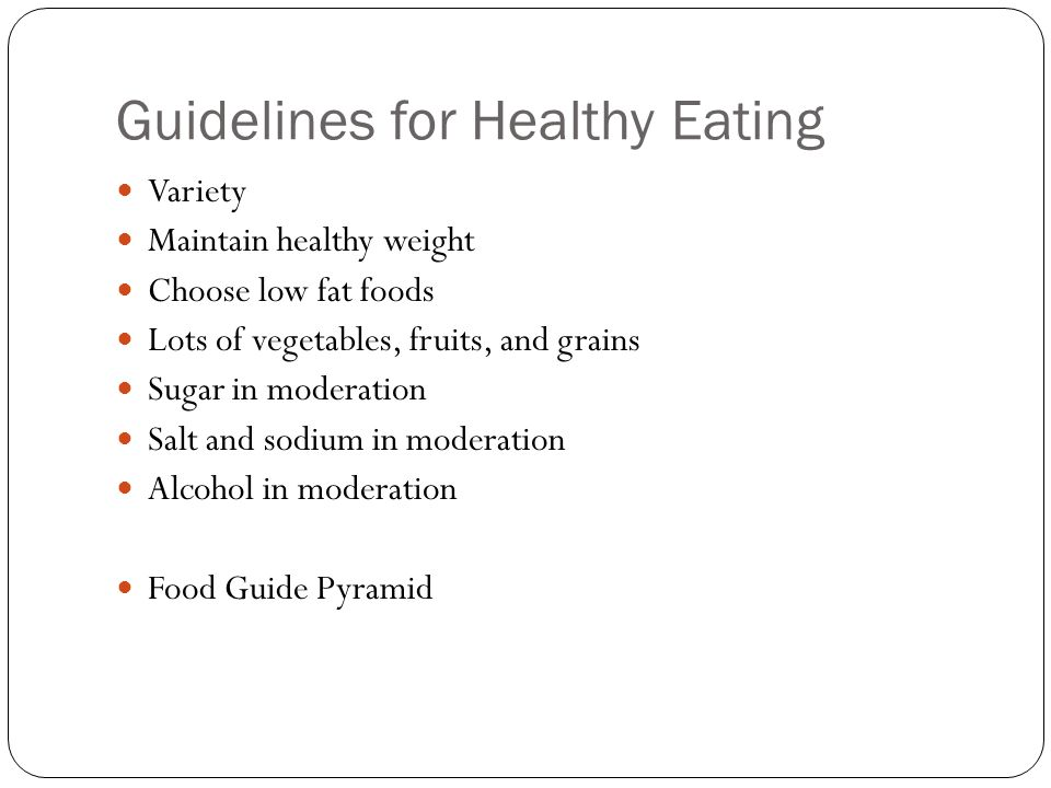 Guidelines for Healthy Eating Variety Maintain healthy weight Choose low fat foods Lots of vegetables, fruits, and grains Sugar in moderation Salt and