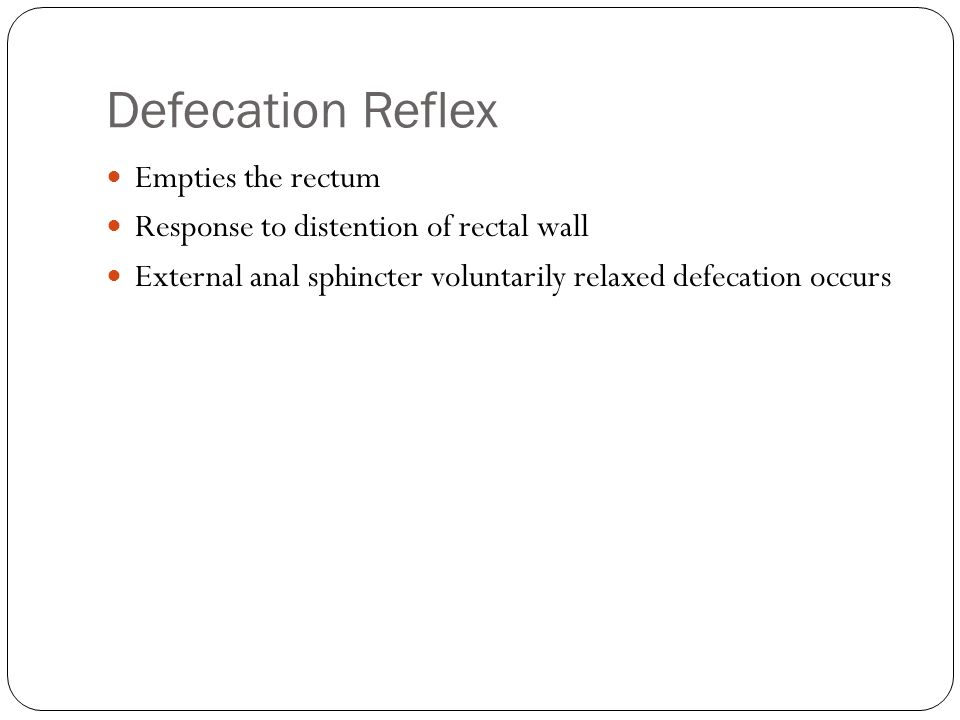 Defecation Reflex Empties the rectum Response to distention of rectal wall External anal sphincter voluntarily relaxed defecation occurs