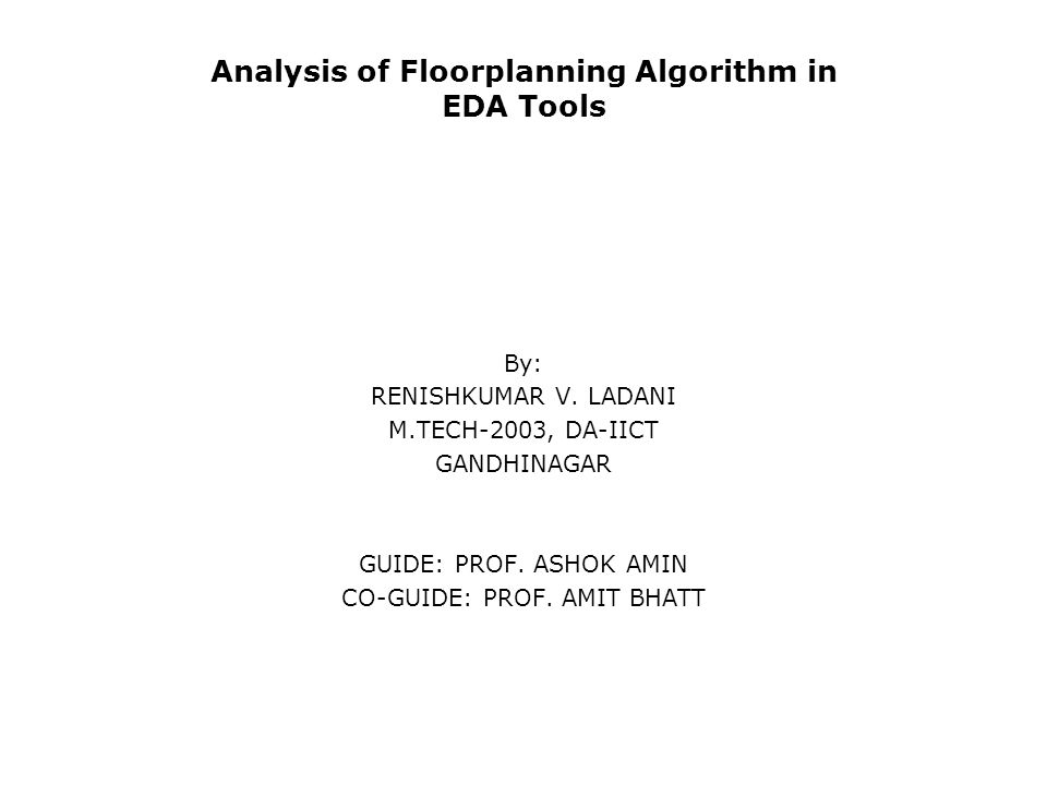 Analysis of Floorplanning Algorithm in EDA Tools By: RENISHKUMAR V. LADANI M.TECH-2003, DA-IICT GANDHINAGAR GUIDE: PROF. ASHOK AMIN CO-GUIDE: PROF. AM