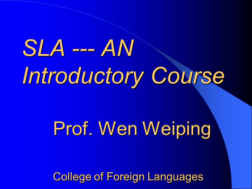 SLA --- AN Introductory Course Prof. Wen Weiping College of Foreign Languages SLA --- AN Introductory Course Prof. Wen Weiping College of Foreign Lang