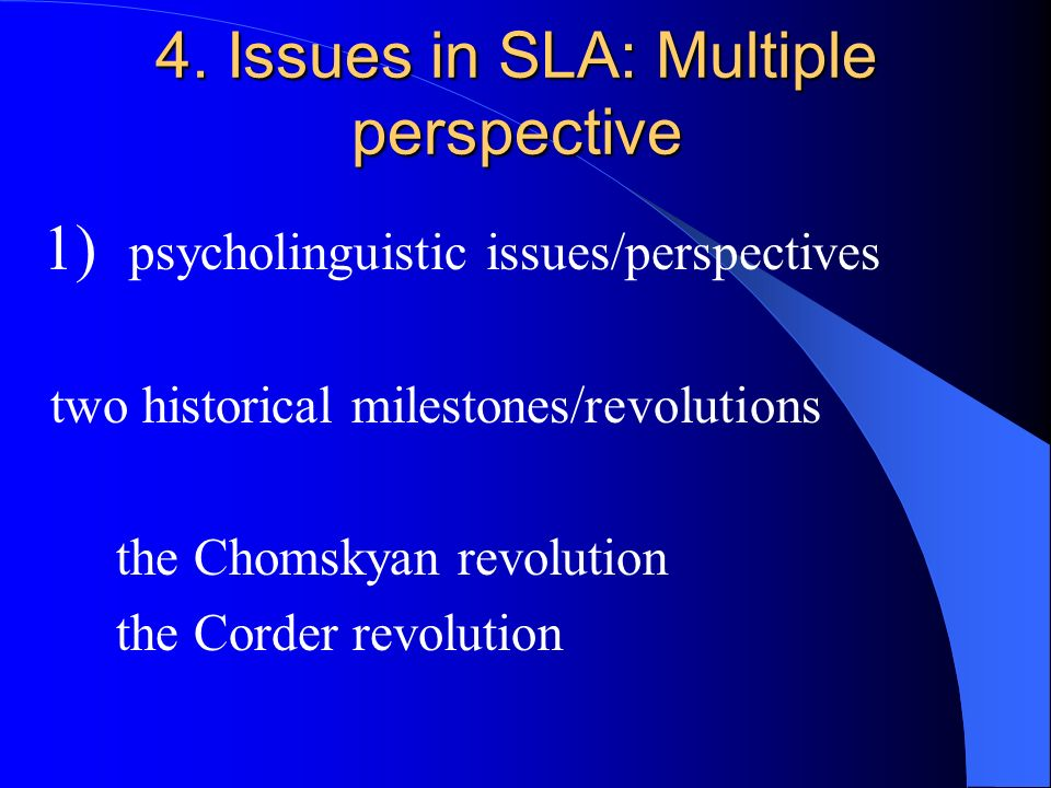 1) psycholinguistic issues/perspectives two historical milestones/revolutions the Chomskyan revolution the Corder revolution 4. Issues in SLA: Multipl