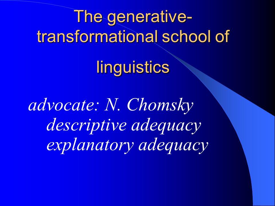 The generative- transformational school of linguistics advocate: N. Chomsky descriptive adequacy explanatory adequacy