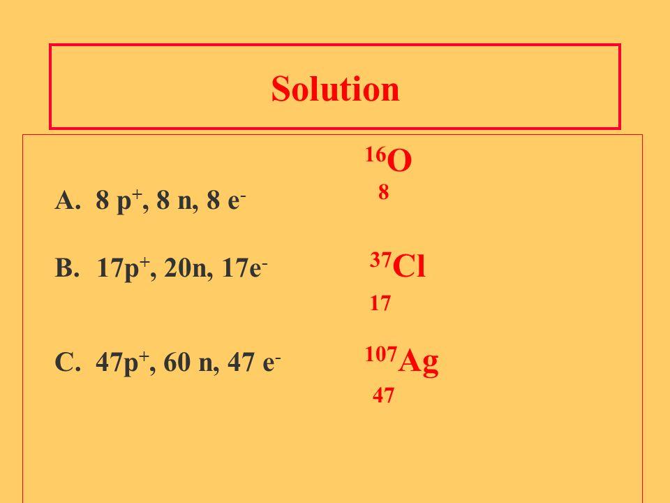 Solution 16 O A. 8 p +, 8 n, 8 e - 8 B.17p +, 20n, 17e - 37 Cl 17 C. 47p +, 60 n, 47 e - 107 Ag 47