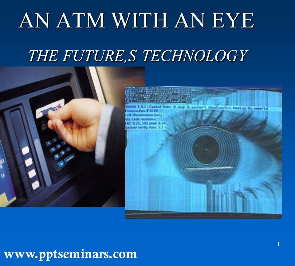 1 AN ATM WITH AN EYE THE FUTURE,S TECHNOLOGY AN ATM WITH AN EYE THE FUTURE,S TECHNOLOGY www.pptseminars.com