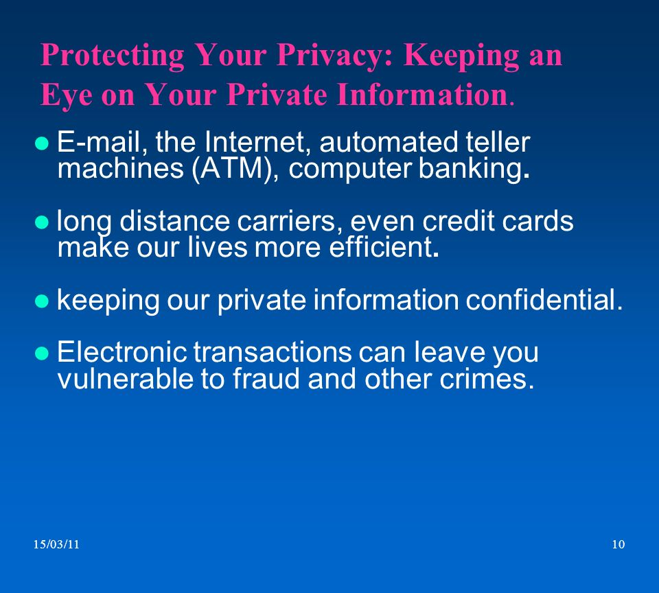 15/03/1110 Protecting Your Privacy: Keeping an Eye on Your Private Information. E-mail, the Internet, automated teller machines (ATM), computer bankin